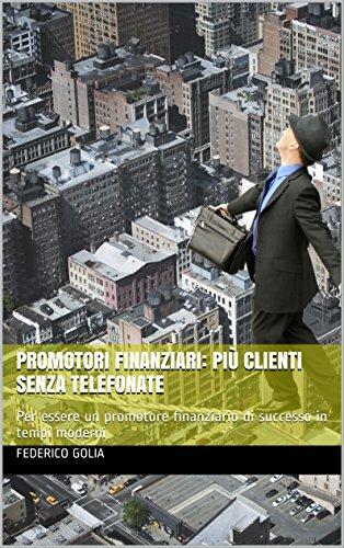 Promotori Finanziari: Più clienti senza telefonate: Per essere un promotore finanziario di successo in tempi moderni
