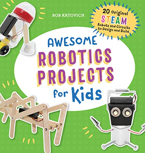 Awesome Robotics Projects for Kids: 20 Original STEAM Robots and Circuits to Design and Build (Aweso