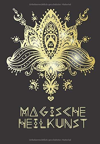 Magische Heilkunst: Journal für Heiler, Kräuterhexen, Heilen im Einklang mit der Natur, individuelle Rituale aufschreiben, innere Balance herstellen, Energiearbeit