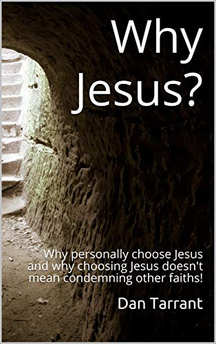 Why Jesus?: Why personally choose Jesus and why choosing Jesus doesn't mean condemning other faiths! (English Edition)