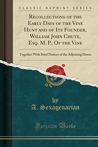Recollections of the Early Days of the Vine Hunt and of Its Founder, William John Chute, Esq. M. P., Of the Vine: Together With Brief Notices of the Adjoining Hunts (Classic Reprint)