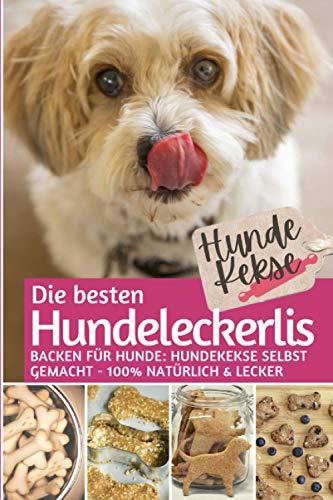 Hundekekse - Die besten Hundeleckerlis: Backen für Hunde: Hundekekse selbst backen 100% natürlich & lecker