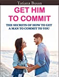 Get Him to Commit: How To Make Him Commit In A Serious Relationship; What To Do To Avoid That Your Man Ignores You; How to Love without Suffering