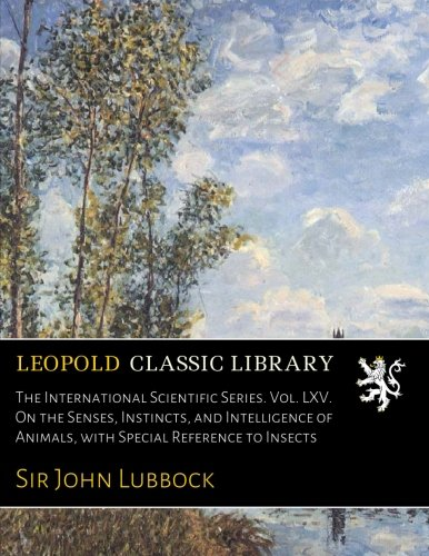 The International Scientific Series. Vol. LXV. On the Senses, Instincts, and Intelligence of Animals, with Special Reference to Insects