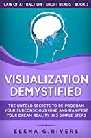 Visualization Demystified: The Untold Secrets to Re-Program Your Subconscious Mind and Manifest Your Dream Reality in 5 Simple Steps (Law of Attraction Short Reads)