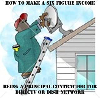 HOW TO MAKE A SIX FIGURE INCOME BEING A PRINCIPAL CONTRACTOR FOR DIRECTV OR DISHNETWORK