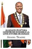 Alassane Ouattara construire ensemble la Côte d'Ivoire de demain (Volume 1) (French Edition)