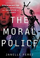 The Moral Police: Surviving Discrimination in Law Enforcement and Injustice in the Courts