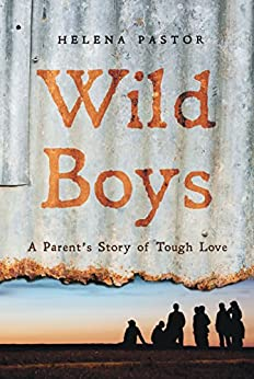 Wild Boys: A Parent's Story of Tough Love by [Helena Pastor]