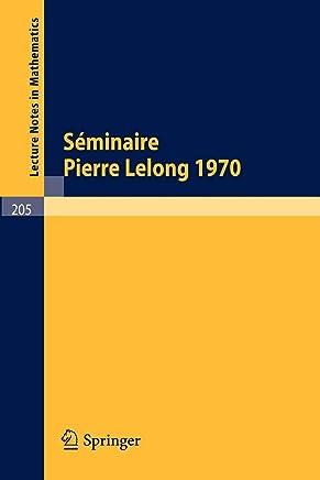 Séminaire Pierre Lelong Analyse, Année 1970/ Séminaire Pierre Lelong Analyse, Year 1970: Institut Henri Poincaré, Paris