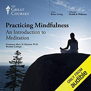 Practicing Mindfulness: An Introduction to Meditation                   Written by:                                                                                                                                 Mark W. Muesse,                                                                                        The Great Courses                               Narrated by:                                                                                                                                 Mark W. Muesse                      Length: 12 hrs and 29 mins     9 ratings     Overall 4.6