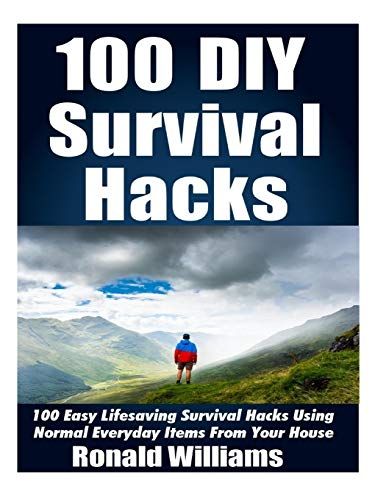 100 Diy Survival Hacks: 100 Easy Lifesaving Survival Hacks Using Normal Everyday Items from the House