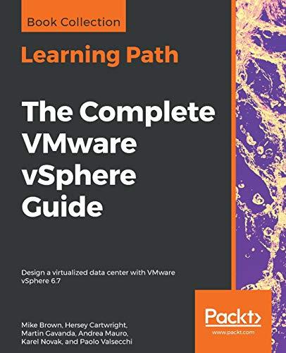 The Complete VMware vSphere Guide: Design a virtualized data center with VMware vSphere 6.7