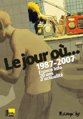 Le jour où...: 1987-2007 : France Info, 20 ans d'actualité