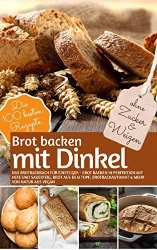 Brot Backen MIT DINKEL - Das Brotbackbuch für Einsteiger - ohne Zucker und Weizen: Brot backen in Perfektion mit Hefe und Sauerteig, Brot aus dem Topf, ... vegan (REZEPTBUCH BACKEN OHNE ZUCKER 22)