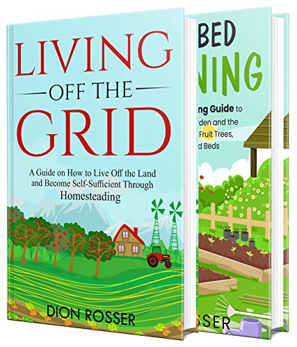 Off the Grid Living: How You Can Live Off the Land and Become Self-Sufficient through Homesteading and a Backyard Guide to Raised Bed Gardening by [Dion Rosser]