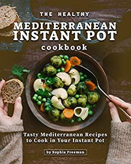 The Healthy Mediterranean Instant Pot Cookbook: Tasty Mediterranean Recipes to Cook in Your Instant Pot by [Sophia Freeman]