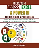 MICROSOFT ACCESS, EXCEL & POWER BI FOR BEGINNERS & POWER USERS: The Concise Microsoft Access, Excel & Power BI A-Z Mastery Guide for All Users