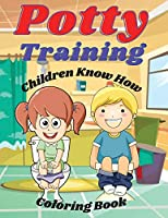 Potty Training Children Know How Coloring Book: If your child resists using the potty chair or toilet or isn't getting the hang of it within a few weeks, take a break. Chances are he or she isn't ready yet. Give him this Coloring Book.