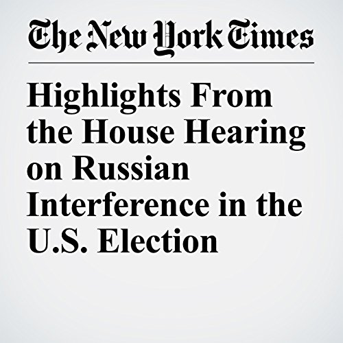 Highlights From the House Hearing on Russian Interference in the U.S. Election copertina