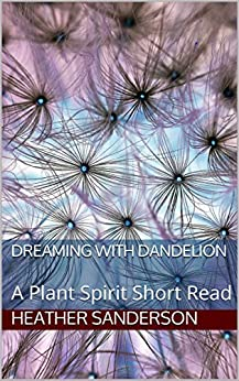 Dreaming with Dandelion: A Plant Spirit Short Read by [Heather Sanderson]