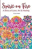 SPIRIT ON FIRE: A Story of Love, Art & Healing