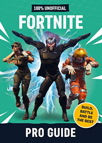Fortnite: Pro Guide 100% Unofficial: Build, Battle and be the Best