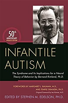 Infantile Autism: The Syndrome and Its Implications for a Neural Theory of Behavior by Bernard Rimland, Ph.D. by [M.D. Stephen M. Edelson, Ph.D., Forewords by Temple Grandin, Ph.D. and Margaret L. Bauman, M.D., Original Foreword by Leo Kanner, M.D., Update contributors: James B. Adams, Ph.D., Bonnie Auyeung, Ph.D., Sidney M. Baker, M.D., Simon Baron-Cohen, Ph.D., V. Mark Durand, Ph.D., Richard E. Frye, M.D., Ph.D., Matthew S. Goodwin, Ph.D., Paul Millard Hardy, M.D, Martha R. Herbert, Ph.D., M.D., Michael Lombardo, Ph.D., Lucy Jane Miller, Ph.D., OTR, Robert K. Naviaux, M.D., Ph.D., Jon Pangborn, Ph.D., Jillian C. Sullivan, Ph.D., Darold A. Treffert, Stephen M. Edelson, Temple Grandin, Margaret L. Bauman, Leo Kanner, Robert K. Naviaux, Paul Millard Hardy, Lucy Jane Miller, Matthew Goodwin, Jillian Sullivan, Jon Pangborn, Simon Baron-Cohen, Bonnie Auyeung, Michael Lombardo, V. Mark Durand, Richard E. Frye, Darold A. Treffert, Martha R. Herbert, James B. Adams]