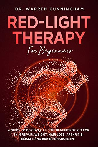 Red-Light Therapy For Beginners: A Guide To Discover All The Benefits Of RLT For Skin Repair, Weight, Hair Loss, Arthritis, Muscle And Brain Enhancement (English Edition)