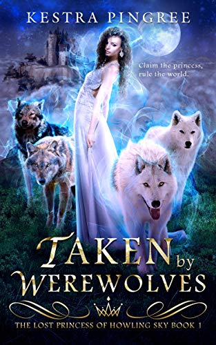 Taken by Werewolves (The Lost Princess of Howling Sky Book 1) by [Kestra Pingree]