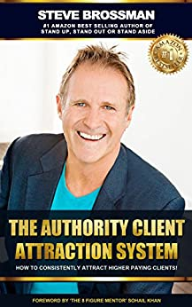 The Authority Client Attraction System: How To Consistently Attract Higher Paying Clients by [Steve Brossman, Sohail Khan]