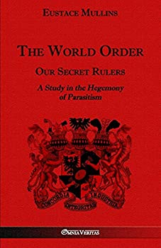 The World Order - Our Secret Rulers  A Study in the Hegemony of Parasitism