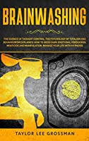 Brainwashing: The science of thought control. The psychology of totalism and behaviorism explained. How to avoid dark emotional persuasion, menticide and manipulation. Manage your life with hypnosis