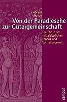 Von der Paradiesehe zur Guetergemeinschaft: Die Ehe in der mittelalterlichen Lebens- und Vorstellungswelt