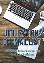 Utilization Of Email List: All About Email Marketing And List Building