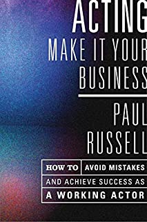Acting: Make It Your Business - How to Avoid Mistakes and Achieve Success as a Working Actor