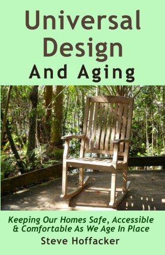 Book: Universal Design And Aging - Keeping Our Homes Safe, Accessible & Comfortable As We Age In Place by Steve Hoffacker