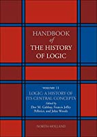 Logic: A History of its Central Concepts, Volume 11: LOGIC: HISTORY OF ITS CENT CONCEPTS (Handbook of the History of Logic)