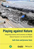 Playing against Nature: Integrating Science and Economics to Mitigate Natural Hazards in an Uncertain World (Wiley Works)