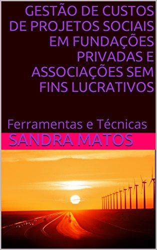 GESTÃO DE CUSTOS DE PROJETOS SOCIAIS EM FUNDAÇÕES PRIVADAS E ASSOCIAÇÕES SEM FINS LUCRATIVOS: Ferramentas e Técnicas (Portuguese Edition)