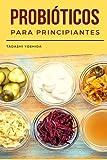 PROBIÓTICOS PARA PRINCIPIANTES: Guía con recetas para cuidar tu salud intestinal, proteger tu microbiota y mejorar el sistema inmune y la digestión ... de jengibre, kombucha, chucrut, natto...