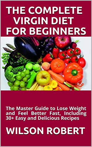 THE COMPLETE VIRGIN DIET FOR BEGINNERS: The Master Guide to Lose Weight and Feel Better Fast, Including 30+ Easy and Delicious Recipes (English Edition)