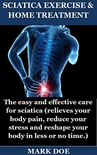 SCIATICA EXERCISE & HOME TREATMENT: The easy and effective care for sciatica (relieves your body pain, reduce your stress and reshape your body in less or no time.) (English Edition)