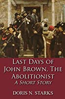 Last Days of John Brown, The Abolitionist: A Short Story