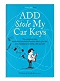ADD Stole My Car Keys: The Surprising Ways Adult Attention Deficit Disorder Affects Your Life... and Strategies for Creating a Life You Love (English Edition)
