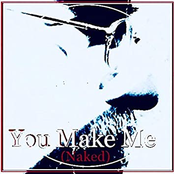 You Make Me (Naked)