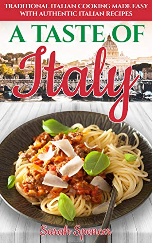 A Taste Of Italy Traditional Italian Cooking Made Easy With Authentic Italian Recipes Best Recipes From Around The World Ebook Spencer Sarah Amazon Com Au Kindle Store