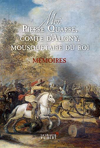 Moi Pierre Quarré, comte d'Aligny, mousquetaire du Roy. Mémoires