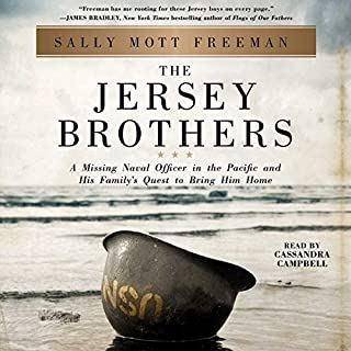 The Jersey Brothers     A Missing Naval Officer in the Pacific and His Family's Quest to Bring Him Home              By:                                                                                                                                 Sally Mott Freeman                               Narrated by:                                                                                                                                 Cassandra Campbell                      Length: 18 hrs and 41 mins     377 ratings     Overall 4.7