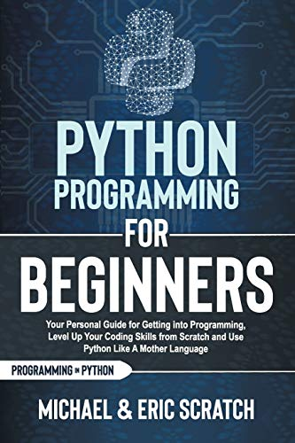 PYTHON PROGRAMMING FOR BEGINNERS: Your Personal Guide for Getting into Programming, Level Up Your Co